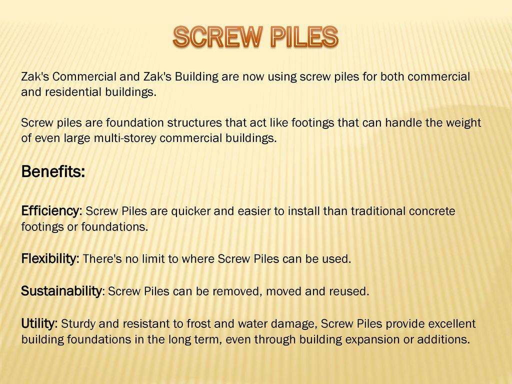 SCREW PILES Zak s Commercial and Zak s Building are now using screw piles for both commercial and residential buildings.
